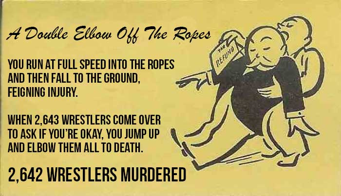 You run at full speed into the ropes and then fall to the ground, feigning injury, when 2,643 wrestlers come over to ask if you're okay, you jump up and elbow them all to death. [2,642 wrestlers murdered - THERE IS ONLY ONE WRESTLER LEFT]