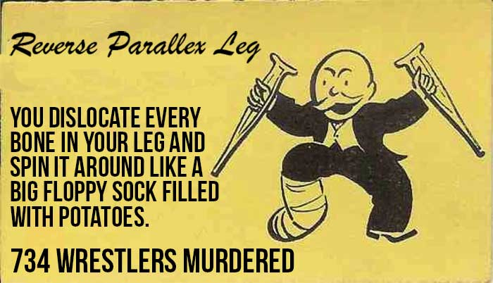 - A reverse parallax leg You dislocate every bone in your leg and spin it around like a big floppy sock filled with potatoes. [734 wrestlers murdered]
